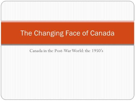 Canada in the Post-War World: the 1950's The Changing Face of Canada.