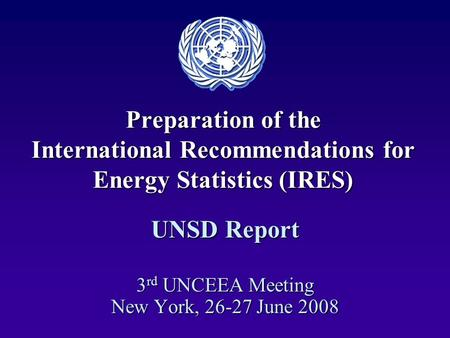 Preparation of the International Recommendations for Energy Statistics (IRES) UNSD Report 3 rd UNCEEA Meeting New York, 26-27 June 2008.