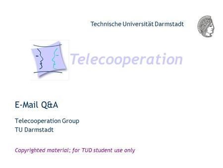 Telecooperation Technische Universität Darmstadt Copyrighted material; for TUD student use only E-Mail Q&A Telecooperation Group TU Darmstadt.