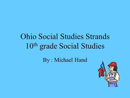 Ohio Social Studies Strands 10 th grade Social Studies By : Michael Hand.