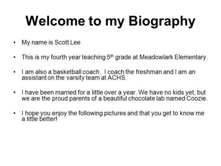 Welcome to my Biography My name is Scott Lee This is my fourth year teaching 5 th grade at Meadowlark Elementary. I am also a basketball coach. I coach.