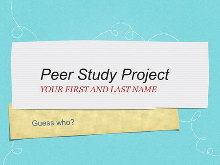 Guess who? Peer Study Project YOUR FIRST AND LAST NAME.