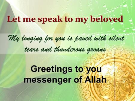 Let me speak to my beloved My longing for you is paved with silent tears and thunderous groans Greetings to you messenger of Allah.