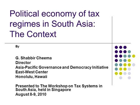 Political economy of tax regimes in South Asia: The Context By G. Shabbir Cheema Director Asia-Pacific Governance and Democracy Initiative East-West Center.