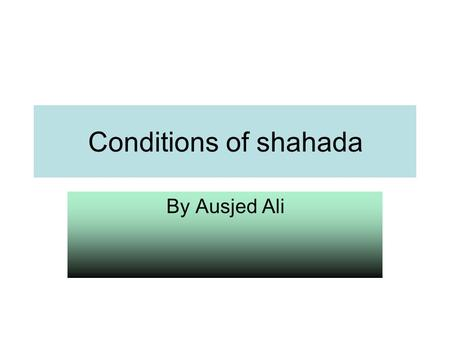 Conditions of shahada By Ausjed Ali.