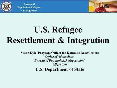 U.S. Refugee Resettlement & Integration Susan Kyle, Program Officer for Domestic Resettlement Office of Admissions, Bureau of Population, Refugees, and.