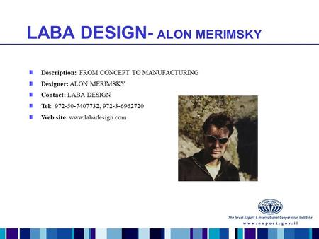 LABA DESIGN- ALON MERIMSKY Description: FROM CONCEPT TO MANUFACTURING Designer: ALON MERIMSKY Contact: LABA DESIGN Tel: 972-50-7407732, 972-3-6962720 Web.
