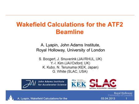 Wakefield Calculations for the ATF2 Beamline 03.04.2013A. Lyapin, Wakefield Calculations for the ATF2 Beamline 1 S. Boogert, J. Snuverink (JAI/RHUL, UK)