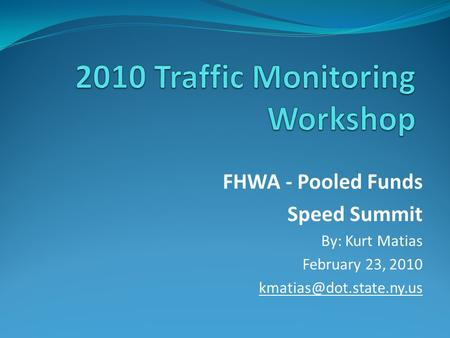 FHWA - Pooled Funds Speed Summit By: Kurt Matias February 23, 2010