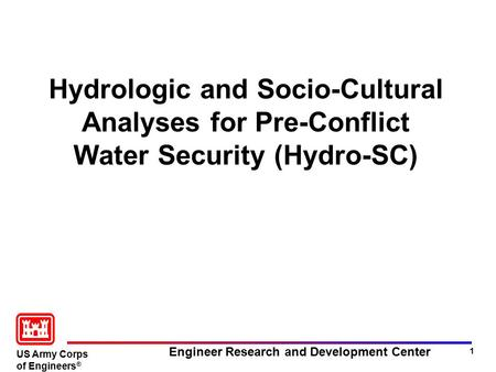 US Army Corps of Engineers ® Engineer Research and Development <strong>Center</strong> 1 Hydrologic and Socio-Cultural Analyses for Pre-Conflict <strong>Water</strong> Security (Hydro-SC)