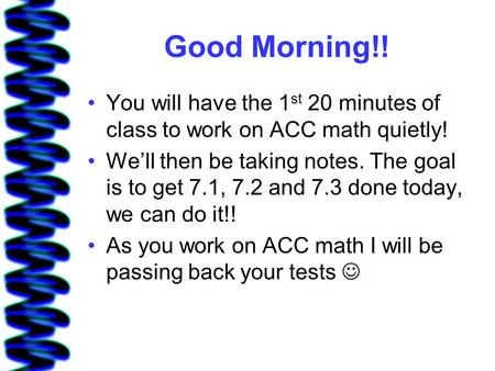 Good Morning!! You will have the 1st 20 minutes of class to work on ACC math quietly! We'll then be taking notes. The goal is to get 7.1, 7.2 and 7.3 done.