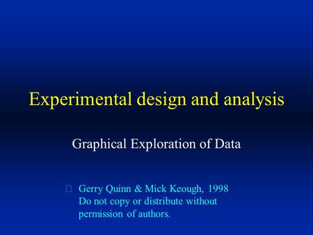 Experimental design and analysis Graphical Exploration of Data  Gerry Quinn & Mick Keough, 1998 Do not copy or distribute without permission of authors.