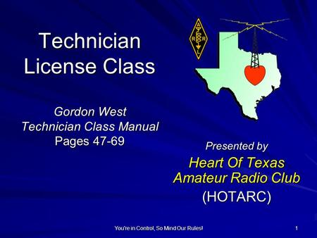 You're in Control, So Mind Our Rules! 1 Technician License Class Gordon West Technician Class Manual Pages 47-69 Presented by Heart Of Texas Amateur Radio.