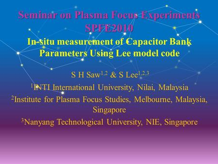 Seminar on Plasma Focus Experiments SPFE2010 In-situ measurement of Capacitor Bank Parameters Using Lee model code S H Saw 1,2 & S Lee 1,2,3 1 INTI International.