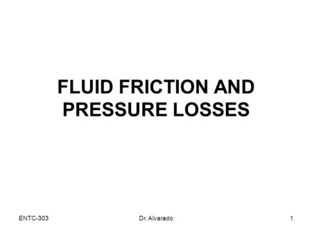 ENTC-303Dr. Alvarado1 FLUID FRICTION AND PRESSURE LOSSES.