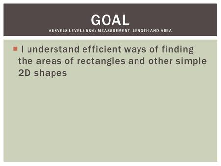  l understand efficient ways of finding the areas of rectangles and other simple 2D shapes GOAL AUSVELS LEVELS 5&6: MEASUREMENT- LENGTH AND AREA.