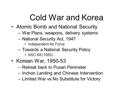 Cold War and Korea Atomic Bomb and National Security –War Plans, weapons, delivery systems –National Security Act, 1947 Independent Air Force –Towards.