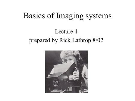Basics of Imaging systems Lecture 1 prepared by Rick Lathrop 8/02.