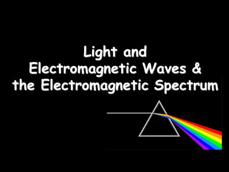 Light and Electromagnetic Waves & the Electromagnetic Spectrum.