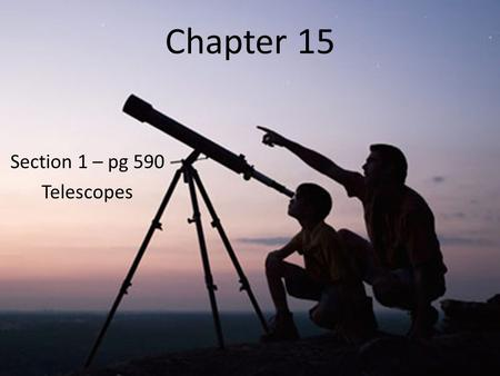 Chapter 15 Section 1 – pg 590 Telescopes. Telescope was invented in 1608 – Makes distant objects appear closer – With a telescope Galileo was the first.