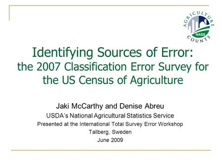 Identifying Sources of Error: the 2007 Classification Error Survey for the US Census of Agriculture Jaki McCarthy and Denise Abreu USDA's National Agricultural.