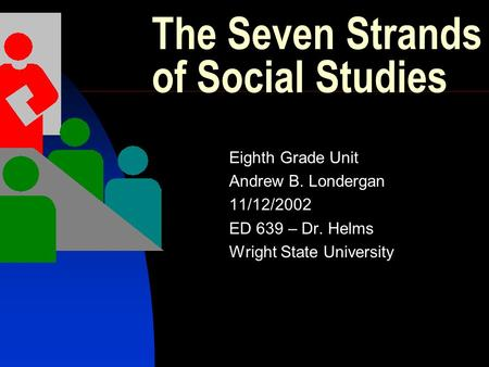 The Seven Strands of Social Studies Eighth Grade Unit Andrew B. Londergan 11/12/2002 ED 639 – Dr. Helms Wright State University.