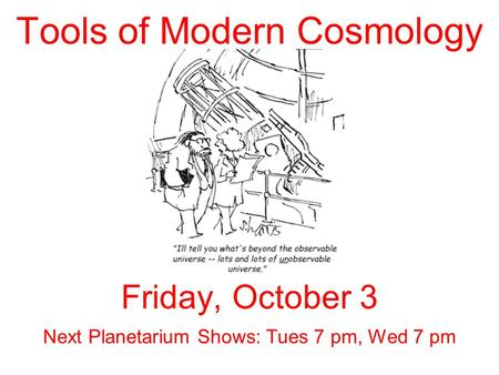 Tools of Modern Cosmology Friday, October 3 Next Planetarium Shows: Tues 7 pm, Wed 7 pm.