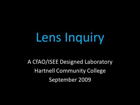 Lens Inquiry A CfAO/ISEE Designed Laboratory Hartnell Community College September 2009.