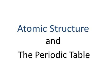 The Periodic Table Atomic Structure and. History of the Periodic Table Mendeleev (1860's) – Developed the first periodic table – It was arranged by atomic.