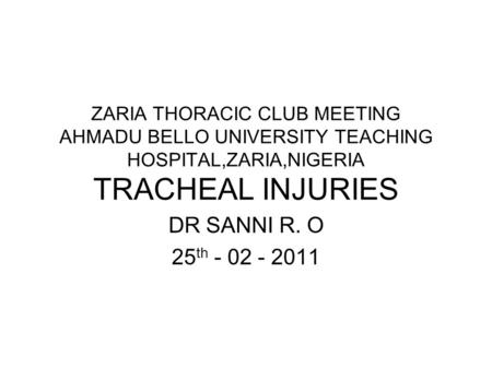 ZARIA THORACIC CLUB MEETING AHMADU BELLO UNIVERSITY TEACHING HOSPITAL,ZARIA,NIGERIA TRACHEAL INJURIES DR SANNI R. O 25 th - 02 - 2011.