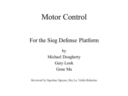 Motor Control For the Sieg Defense Platform by Michael Dougherty Gary Look Gene Ma Reviewed by Ngochan Nguyen, Duy Le, Valdis Riekstins.