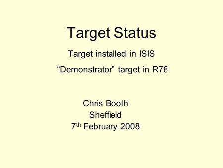 "Target Status Target installed in ISIS ""Demonstrator"" target in R78 Chris Booth Sheffield 7 th February 2008."