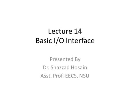 Lecture 14 Basic I/O Interface Presented By Dr. Shazzad Hosain Asst. Prof. EECS, NSU.