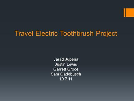 Travel Electric Toothbrush Project Jarad Jupena Justin Lewis Garrett Groce Sam Gadebusch 10.7.11.