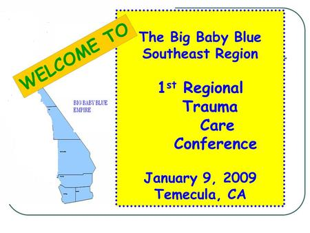 The Big Baby Blue Southeast Region 1 st Regional Trauma Care Conference January 9, 2009 Temecula, CA WELCOME TO.