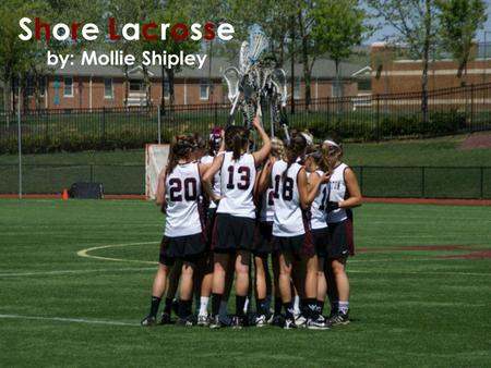 Shore Lacrosse by: Mollie Shipley. Why Lacrosse? I play for the Washington College Women's lacrosse team. I wanted to show others my interest in the sport.