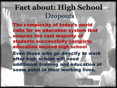 Dropouts Fact about: High School Dropouts The complexity of today's world calls for an education system that ensures the vast majority of students successfully.
