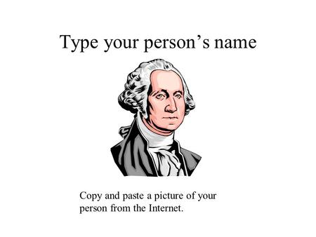 Type your person's name Copy and paste a picture of your person from the Internet.