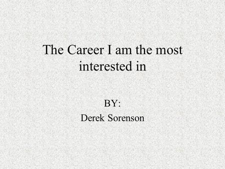 The Career I am the most interested in BY: Derek Sorenson.