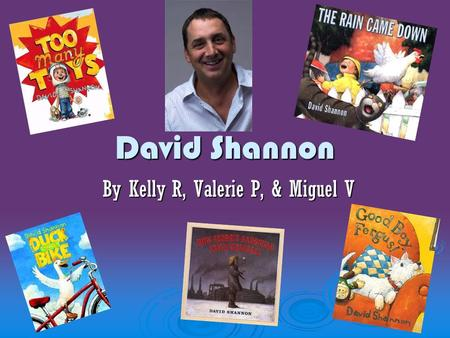 David Shannon By Kelly R, Valerie P, & Miguel V.  Born in Washington D.C in 1960.  Today he lives in New York City.  His inspiration was his daughter,