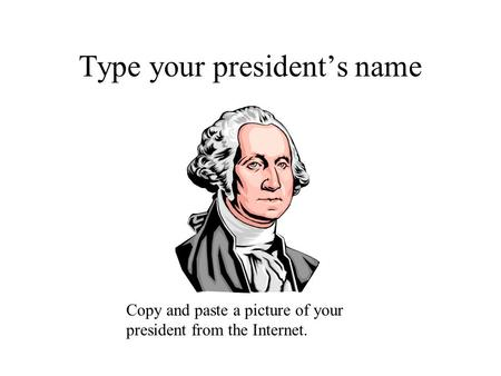 Type your president's name Copy and paste a picture of your president from the Internet.