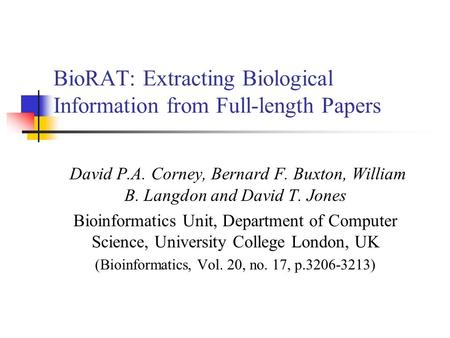 BioRAT: Extracting Biological Information from Full-length Papers David P.A. Corney, Bernard F. Buxton, William B. Langdon and David T. Jones Bioinformatics.