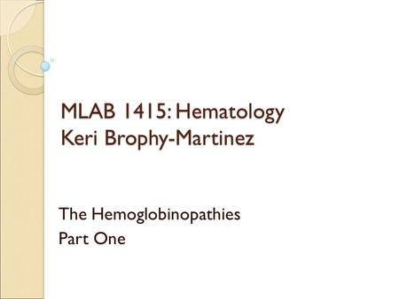 MLAB 1415: Hematology Keri Brophy-Martinez The Hemoglobinopathies Part One.