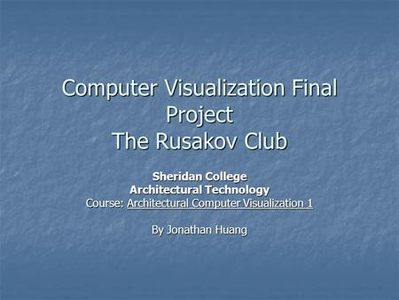 Computer Visualization Final Project The Rusakov Club Sheridan College Architectural Technology Course: Architectural Computer Visualization 1 By Jonathan.