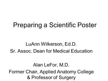 Preparing a Scientific Poster LuAnn Wilkerson, Ed.D. Sr. Assoc. Dean for Medical Education Alan LeFor, M.D. Former Chair, Applied Anatomy College & Professor.