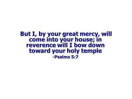 But I, by your great mercy, will come into your house; in reverence will I bow down toward your holy temple But I, by your great mercy, will come into.