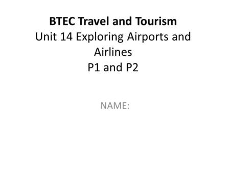 BTEC Travel and Tourism Unit 14 Exploring Airports and Airlines P1 and P2 NAME: