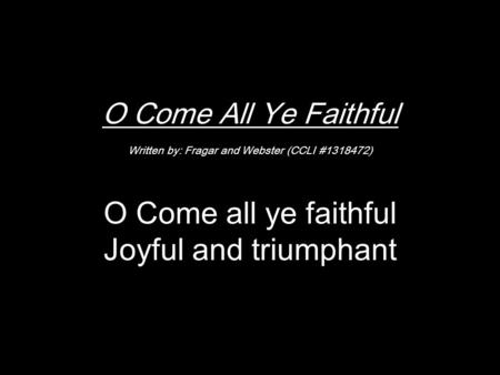 O Come All Ye Faithful Written by: Fragar and Webster (CCLI #1318472) O Come all ye faithful Joyful and triumphant.