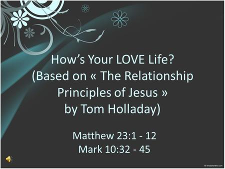 How's Your LOVE Life? (Based on « The Relationship Principles of Jesus » by Tom Holladay) Matthew 23:1 - 12 Mark 10:32 - 45.