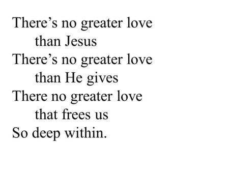 There's no greater love than Jesus There's no greater love than He gives There no greater love that frees us So deep within.